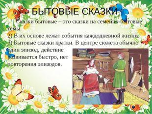 БЫТОВЫЕ СКАЗКИ Сказки бытовые – это сказки на семейно-бытовые темы. 2) В их о
