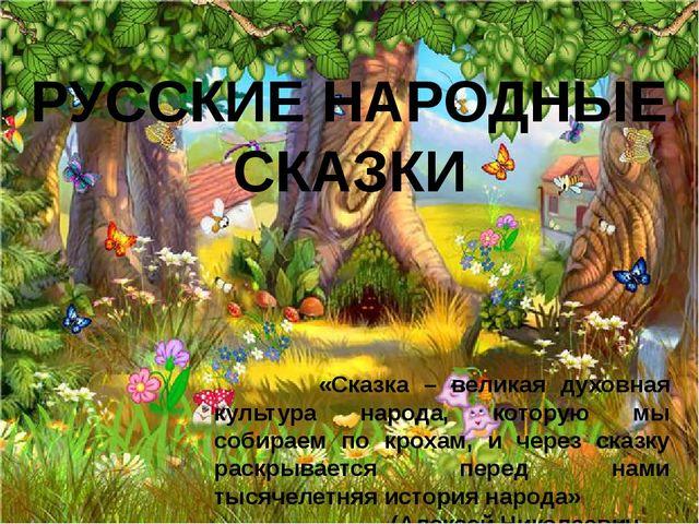 РУССКИЕ НАРОДНЫЕ СКАЗКИ «Сказка – великая духовная культура народа, которую м...