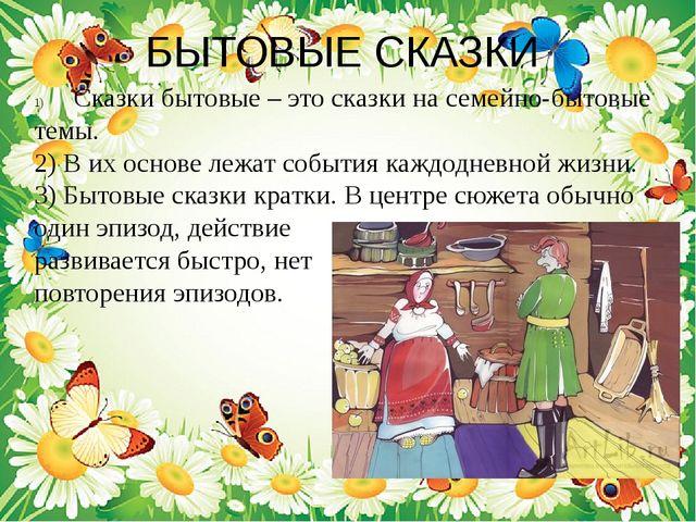 БЫТОВЫЕ СКАЗКИ Сказки бытовые – это сказки на семейно-бытовые темы. 2) В их о...