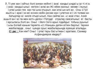 7. Тәуке хан қайтыс болғаннан кейінгі Қазақ хандығындағы ірі тұлға. Қазақ хан