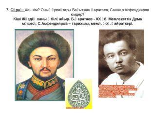 7. Сұрақ: Хан кім? Оның ұрпақтары Бақытжан Қаратаев, Санжар Асфендияров кімде