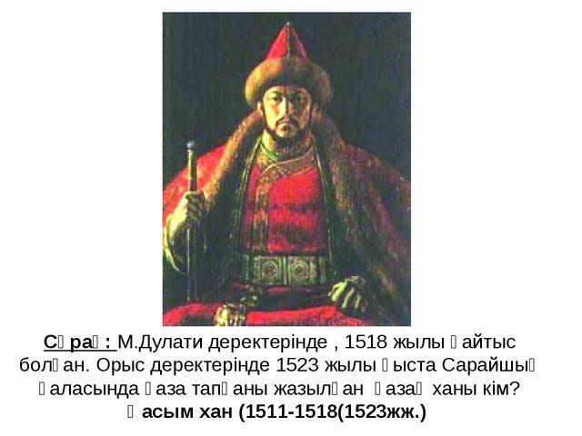 Сұрақ: М.Дулати деректерінде , 1518 жылы қайтыс болған. Орыс деректерінде 152...