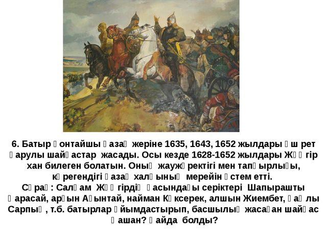 6. Батыр қонтайшы қазақ жеріне 1635, 1643, 1652 жылдары үш рет қарулы шайқаст...