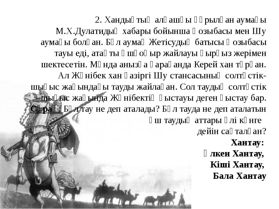 2. Хандықтың алғашқы құрылған аумағы М.Х.Дулатидың хабары бойынша Қозыбасы ме...