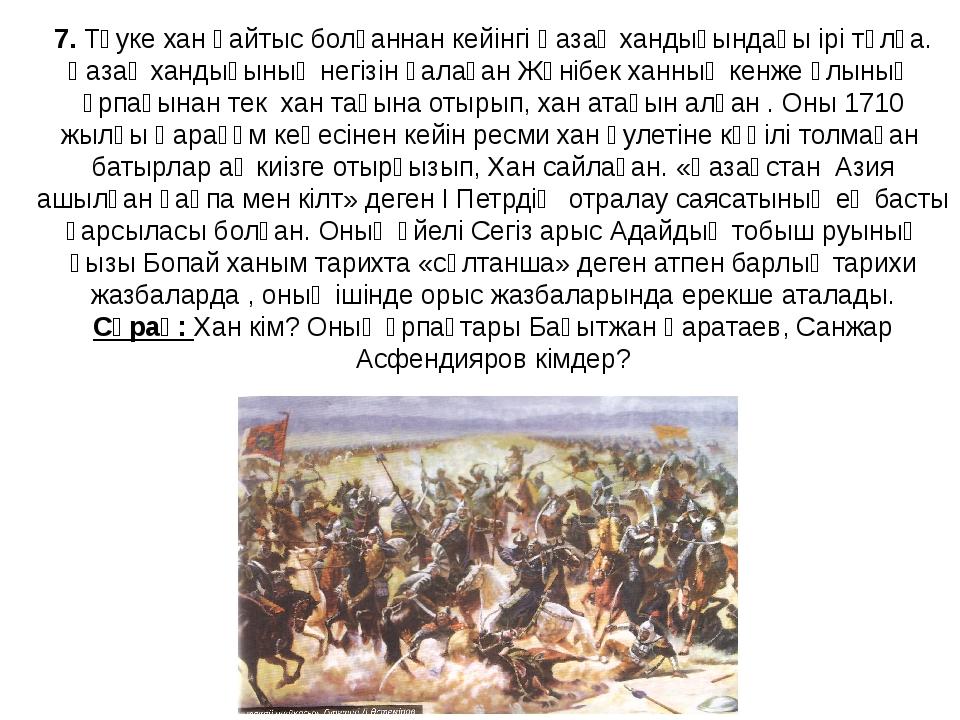 7. Тәуке хан қайтыс болғаннан кейінгі Қазақ хандығындағы ірі тұлға. Қазақ хан...