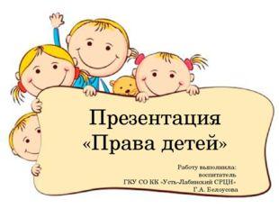 Презентация «Права детей» Работу выполнила: воспитатель ГКУ СО КК «Усть-Лабин