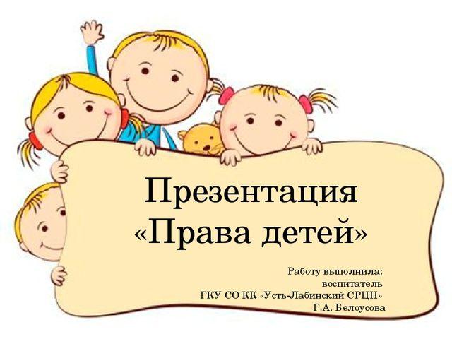 Презентация «Права детей» Работу выполнила: воспитатель ГКУ СО КК «Усть-Лабин...