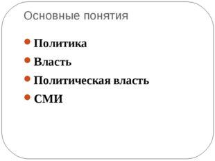 Основные понятия Политика Власть Политическая власть СМИ