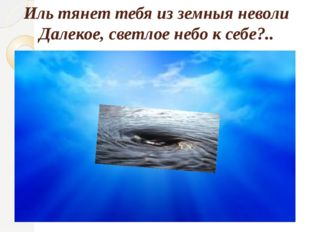 Иль тянет тебя из земныя неволи Далекое, светлое небо к себе?..