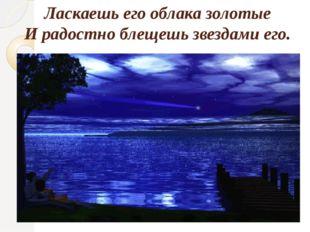 Ласкаешь его облака золотые И радостно блещешь звездами его.