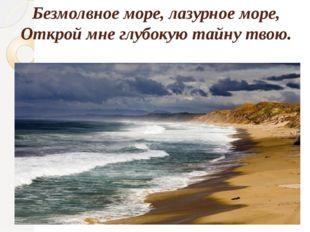 Безмолвное море, лазурное море, Открой мне глубокую тайну твою.