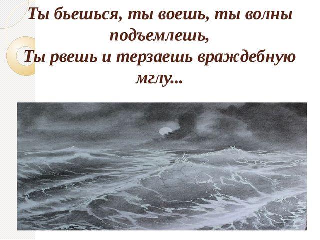 Ты бьешься, ты воешь, ты волны подъемлешь, Ты рвешь и терзаешь враждебную мгл...