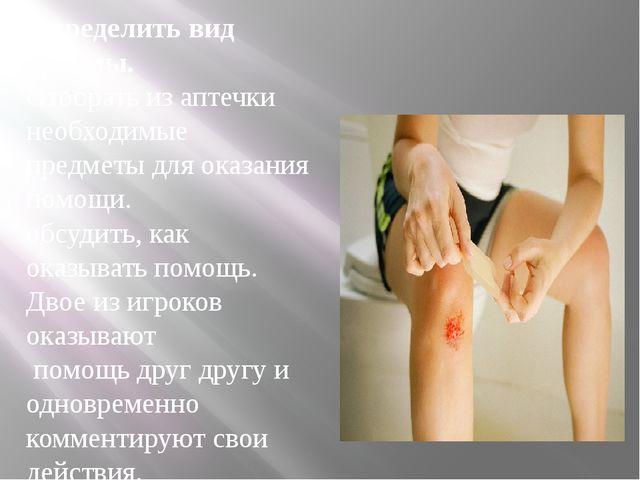 Определить вид травмы. Отобрать из аптечки необходимые предметы для оказания...