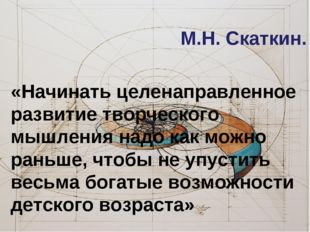 М.Н. Скаткин. «Начинать целенаправленное развитие творческого мышления надо к