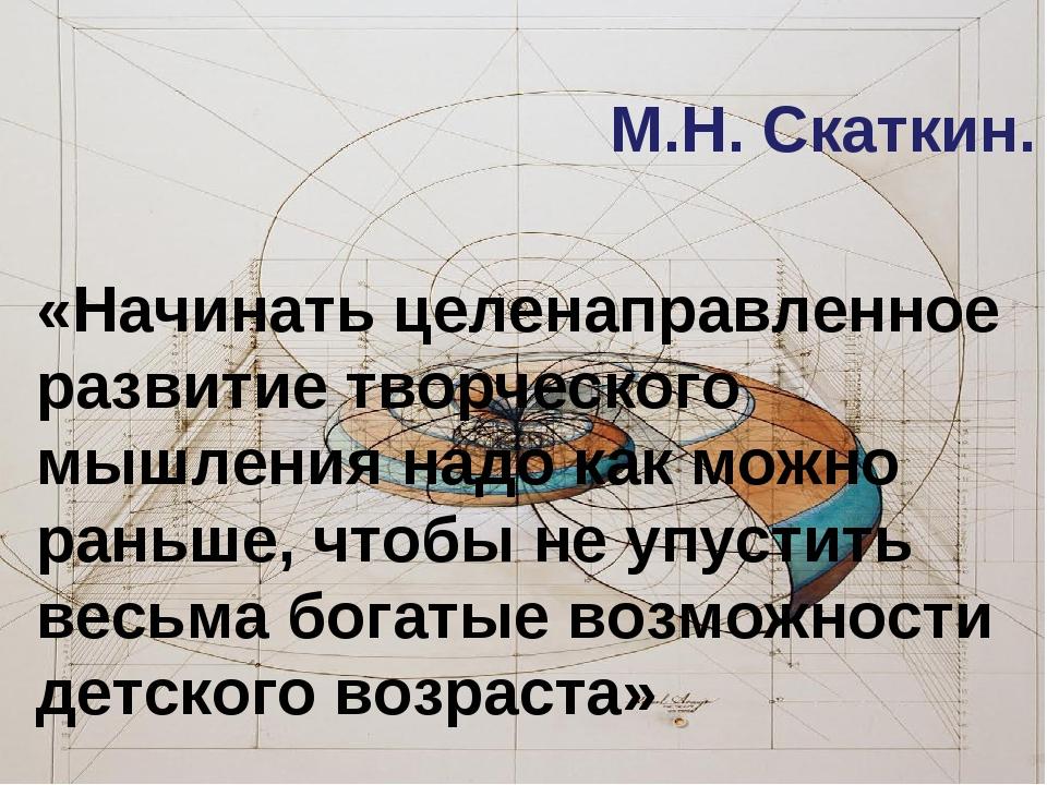 М.Н. Скаткин. «Начинать целенаправленное развитие творческого мышления надо к...