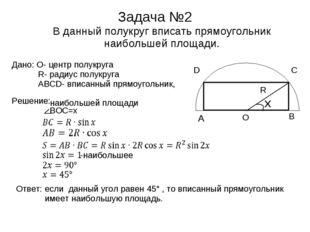 Задача №2 В данный полукруг вписать прямоугольник наибольшей площади. Дано: O