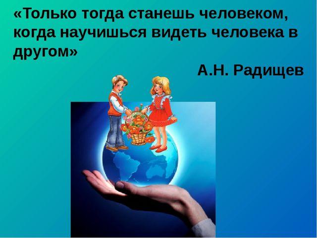 «Только тогда станешь человеком, когда научишься видеть человека в другом» А....