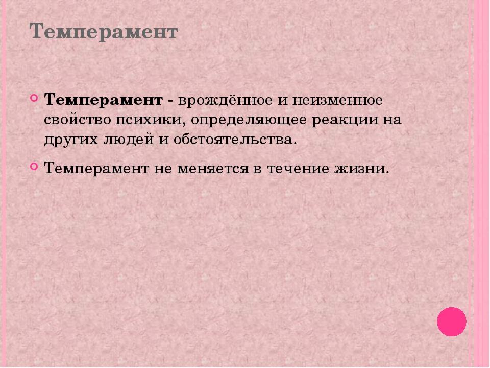 Темперамент Темперамент - врождённое и неизменное свойство психики, определяю...