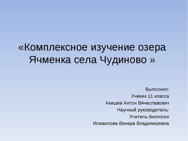 «Комплексное изучение озера Ячменка села Чудиново » Выполнил: Ученик 11 клас...
