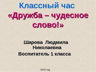 Классный час «Дружба – чудесное слово!» Шарова Людмила Николаевна Воспитатель