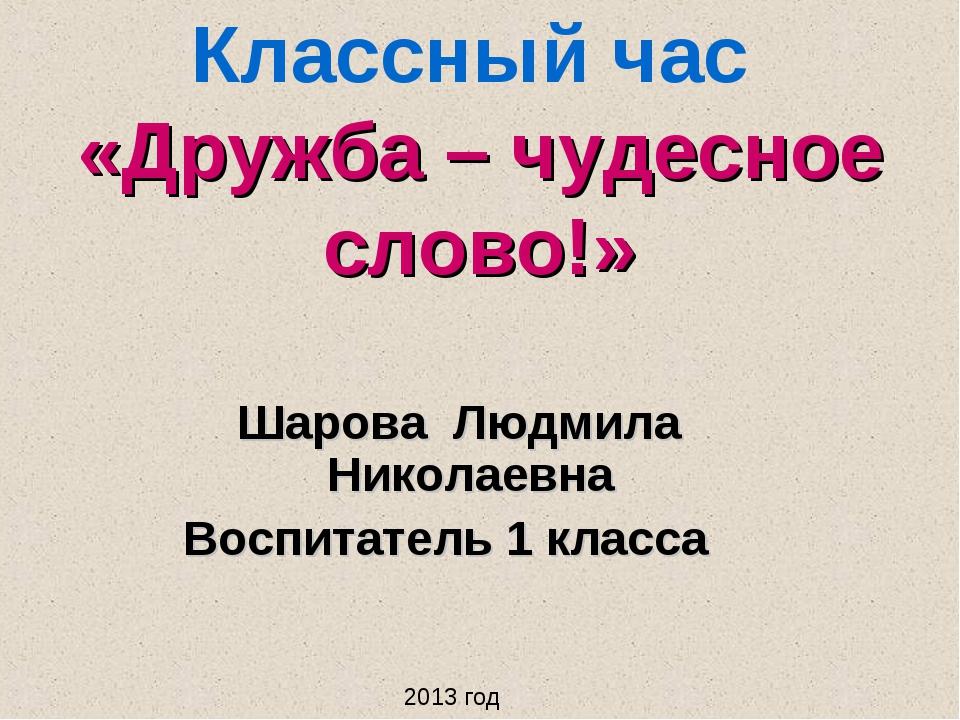 Классный час «Дружба – чудесное слово!» Шарова Людмила Николаевна Воспитатель...