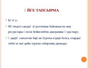 ҮЙГЕ ТАПСЫРМА §1 оқу; Мәтіндегі сандық көрсеткішке байланысты жер ресурстары