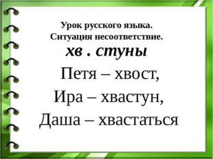 Урок русского языка. Ситуация несоответствие. хв . стуны Петя – хвост, Ира –