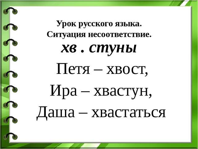 Урок русского языка. Ситуация несоответствие. хв . стуны Петя – хвост, Ира –...