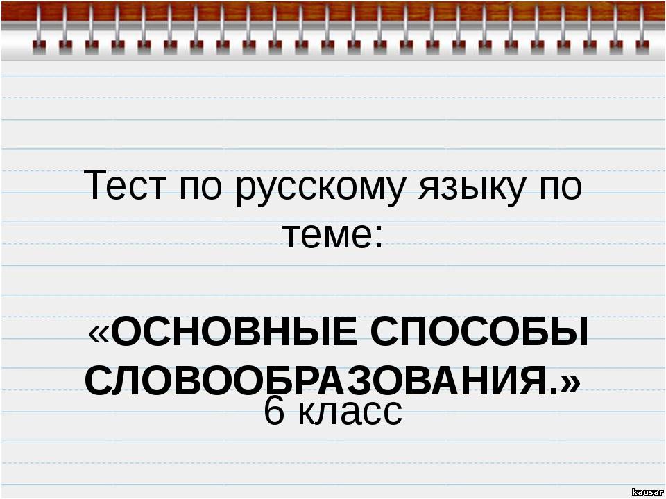 Тест по русскому языку по теме: «ОСНОВНЫЕ СПОСОБЫ СЛОВООБРАЗОВАНИЯ.» 6 класс