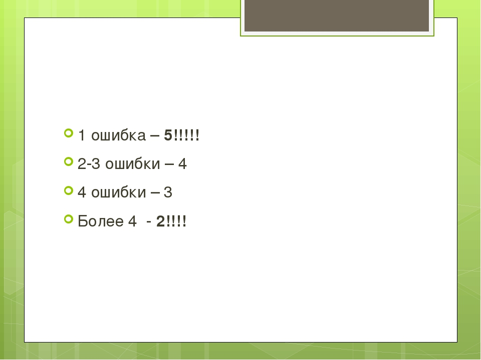 1 ошибка – 5!!!!! 2-3 ошибки – 4 4 ошибки – 3 Более 4 - 2!!!!