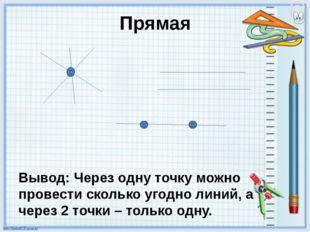 Прямая Вывод: Через одну точку можно провести сколько угодно линий, а через 2