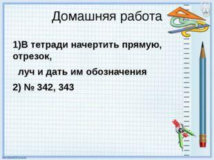 Домашняя работа 1)В тетради начертить прямую, отрезок, луч и дать им обозначе