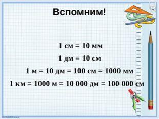 Вспомним! 1 см = 10 мм 1 дм = 10 см 1 м = 10 дм = 100 см = 1000 мм 1 км = 100