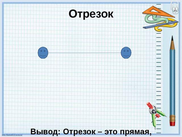 Отрезок Вывод: Отрезок – это прямая, ограниченная с двух сторон.