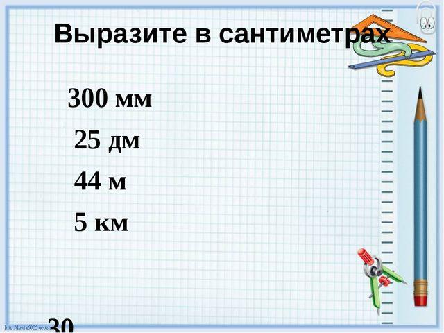 Выразите в сантиметрах 300 мм 25 дм 44 м 5 км 30 250 4400 500000