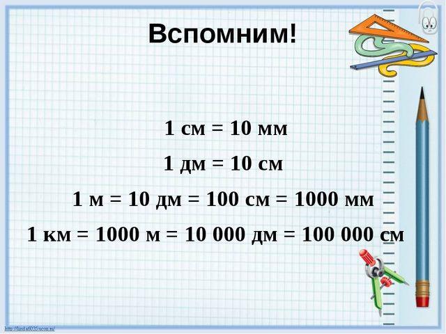 Вспомним! 1 см = 10 мм 1 дм = 10 см 1 м = 10 дм = 100 см = 1000 мм 1 км = 100...