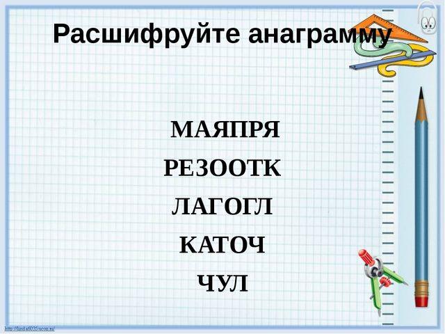Расшифруйте анаграмму МАЯПРЯ РЕЗООТК ЛАГОГЛ КАТОЧ ЧУЛ