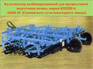 Культиватор комбинированный для предпосевной подготовки почвы, марки КППШ-6,