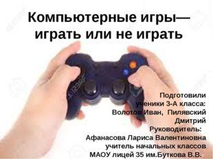 Компьютерные игры— играть или не играть Подготовили ученики 3-А класса: Воло