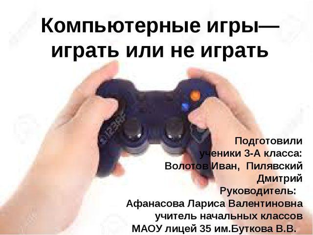 Компьютерные игры— играть или не играть Подготовили ученики 3-А класса: Воло...