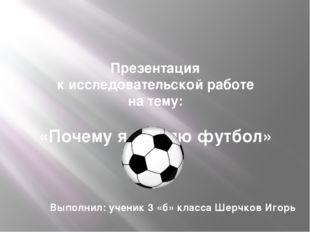 Презентация к исследовательской работе на тему: «Почему я люблю футбол» Выпол