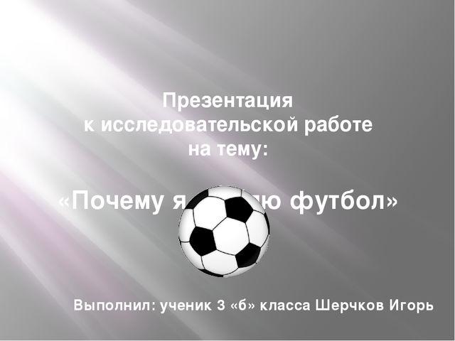 Презентация к исследовательской работе на тему: «Почему я люблю футбол» Выпол...