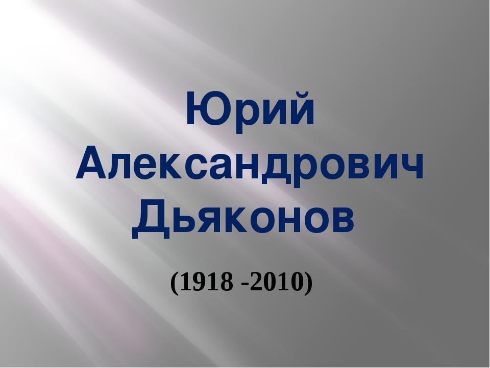 Юрий Александрович Дьяконов (1918 -2010)