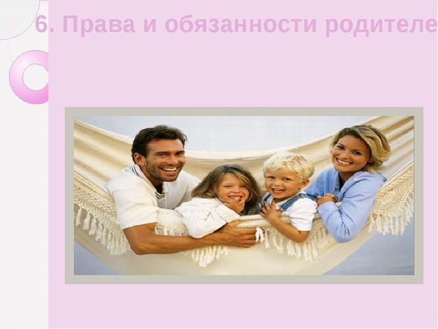 6. Права и обязанности родителей.