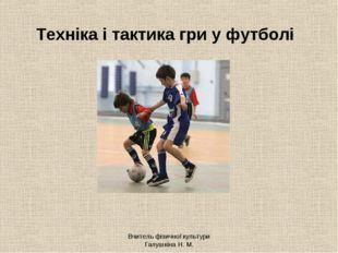 Вчитель фізичної культури Галушкіна Н. М. Техніка і тактика гри у футболі Вчи