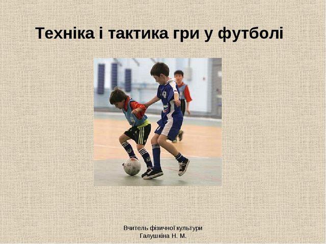 Вчитель фізичної культури Галушкіна Н. М. Техніка і тактика гри у футболі Вчи...