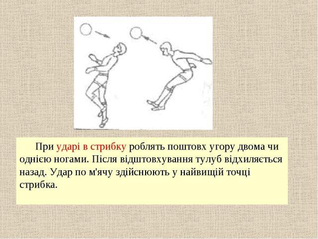 При ударі в стрибку роблять поштовх угору двома чи однією ногами. Після відшт...