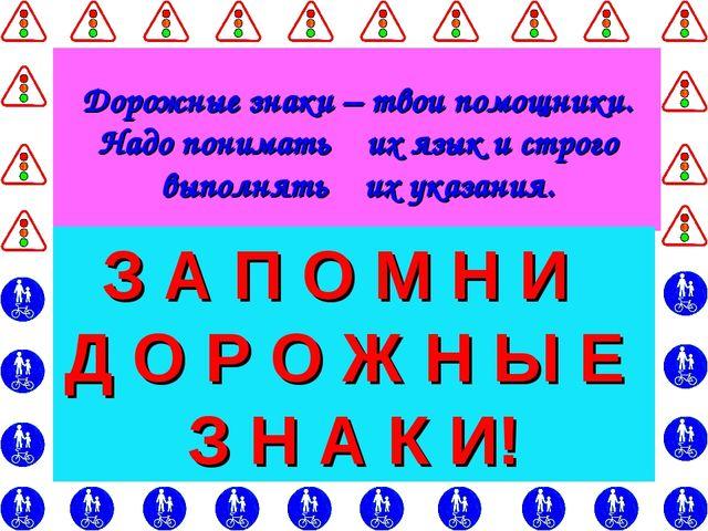 Дорожные знаки – твои помощники. Надо понимать их язык и строго выполнять их...
