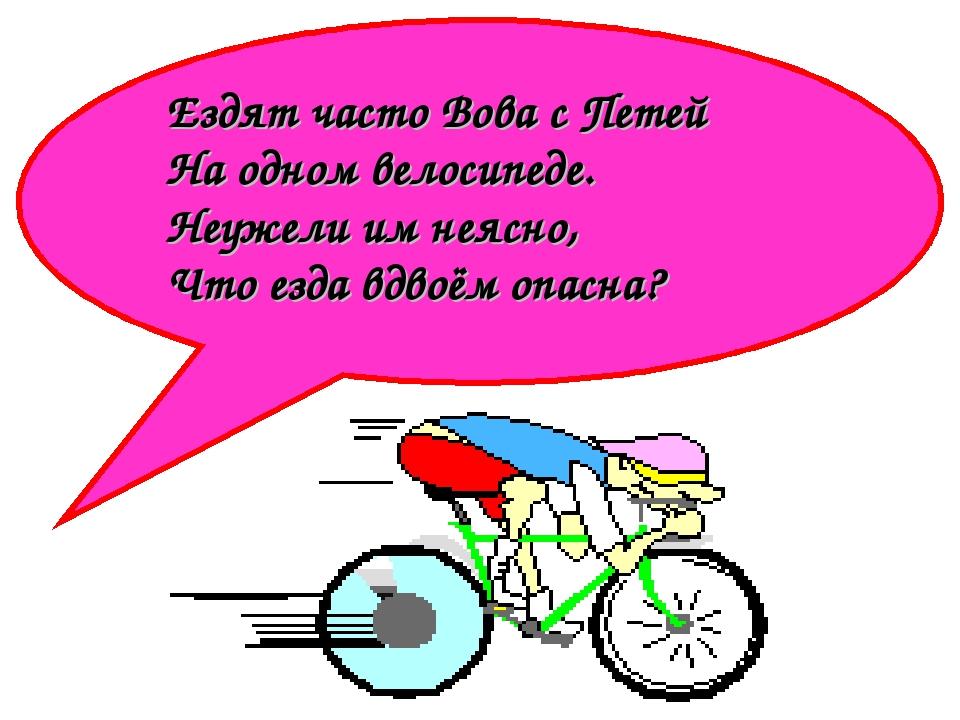 Ездят часто Вова с Петей На одном велосипеде. Неужели им неясно, Что езда вдв...