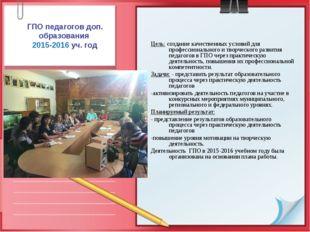 ГПО педагогов доп. образования 2015-2016 уч. год Цель: создание качественных